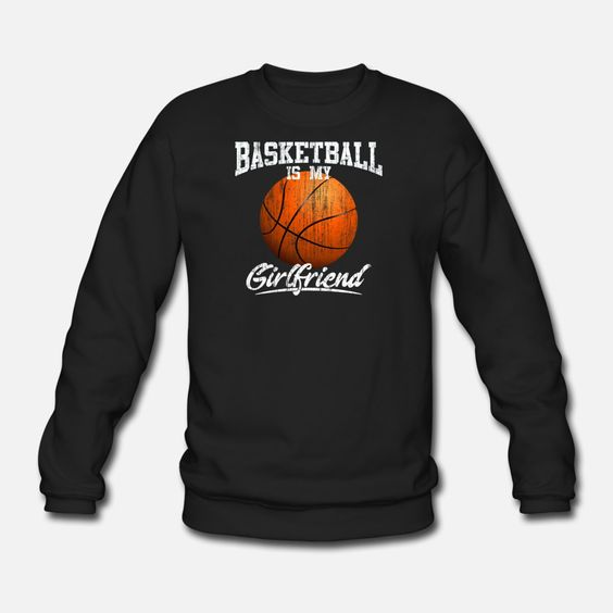 Basketball Is My Girl Friend Sweatshirt EL01
